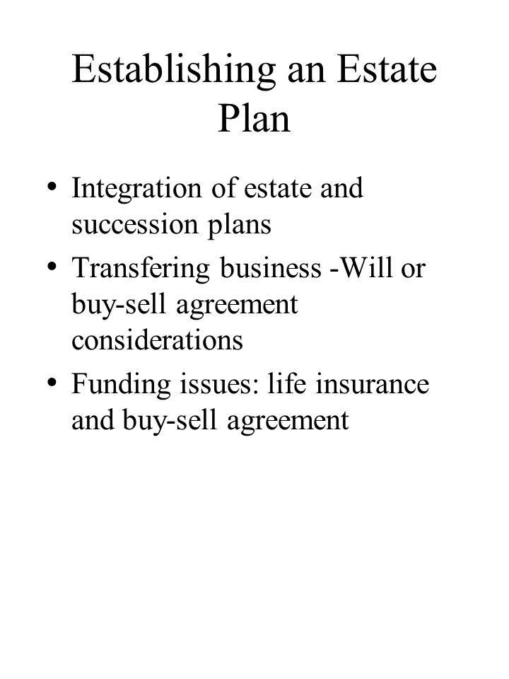 Establishing an Estate Plan Integration of estate and succession plans Transfering business -Will or buy-sell agreement considerations Funding issues: life insurance and buy-sell agreement