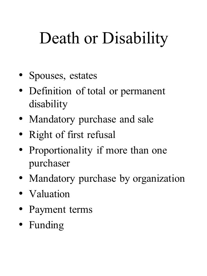 Death or Disability Spouses, estates Definition of total or permanent disability Mandatory purchase and sale Right of first refusal Proportionality if more than one purchaser Mandatory purchase by organization Valuation Payment terms Funding