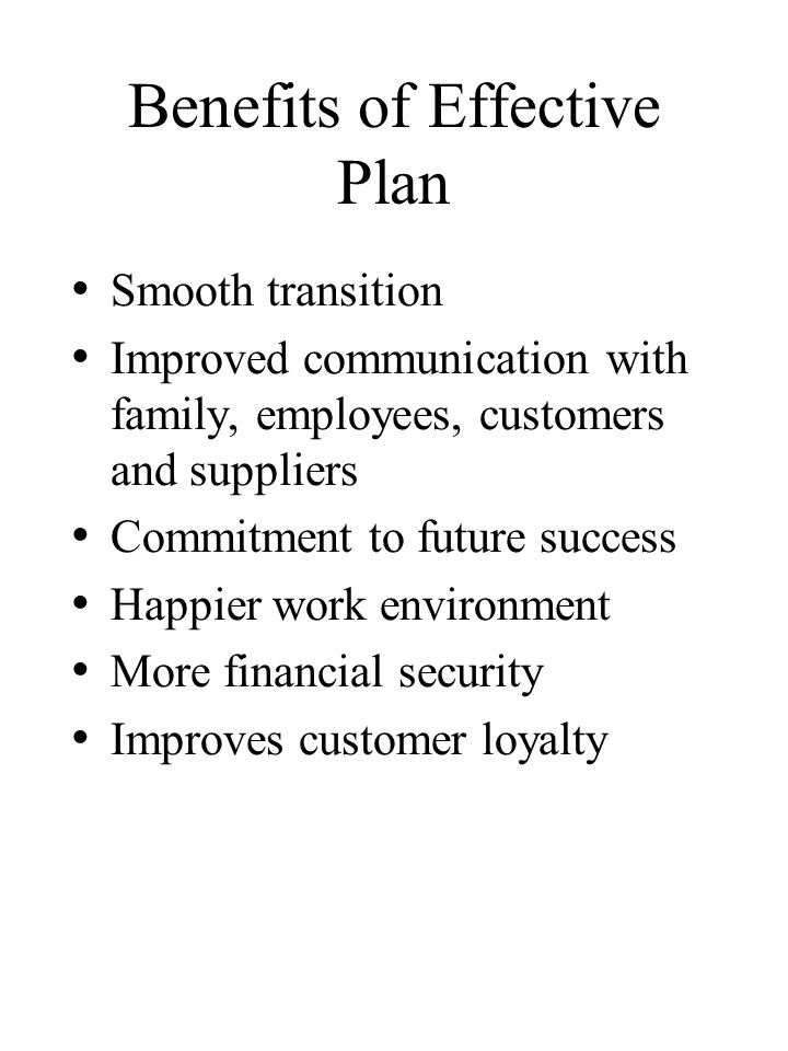 Benefits of Effective Plan Smooth transition Improved communication with family, employees, customers and suppliers Commitment to future success Happier work environment More financial security Improves customer loyalty