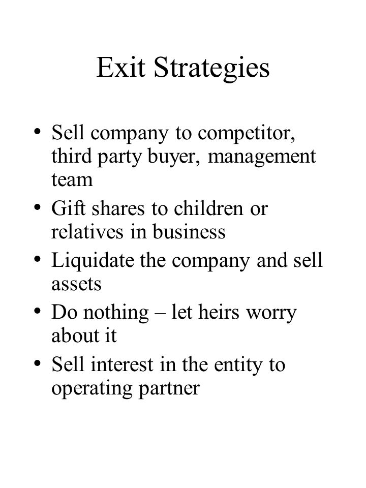 Exit Strategies Sell company to competitor, third party buyer, management team Gift shares to children or relatives in business Liquidate the company and sell assets Do nothing – let heirs worry about it Sell interest in the entity to operating partner