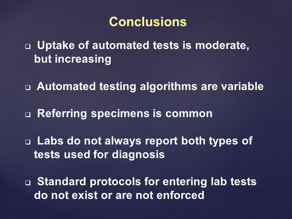Conclusions  Uptake of automated tests is moderate, but increasing  Automated testing algorithms are variable  Referring specimens is common  Labs do not always report both types of tests used for diagnosis  Standard protocols for entering lab tests do not exist or are not enforced