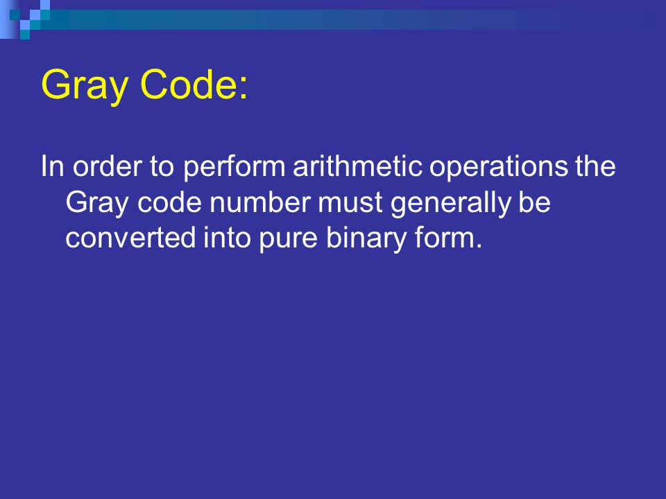 Gray Code: In order to perform arithmetic operations the Gray code number must generally be converted into pure binary form.
