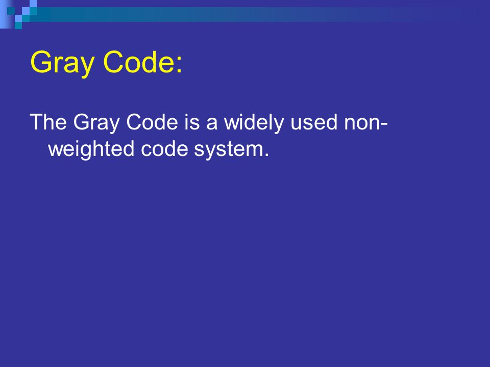 Gray Code: The Gray Code is a widely used non- weighted code system.
