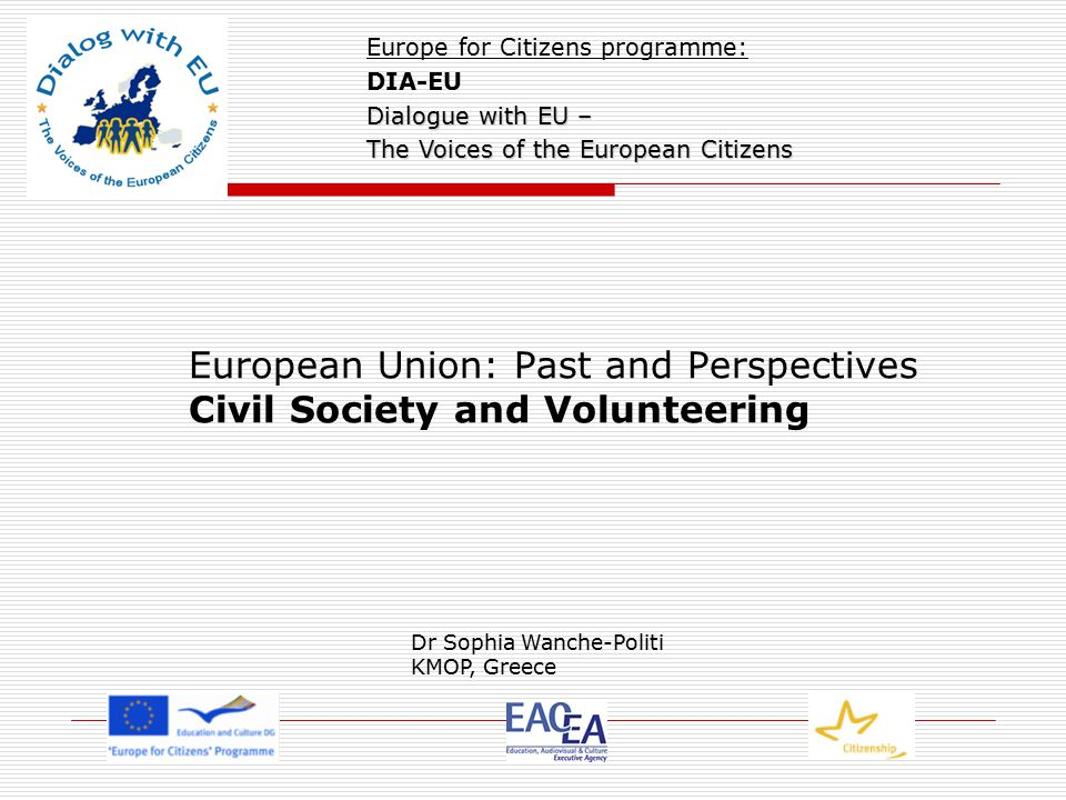 European Union: Past and Perspectives Civil Society and Volunteering Europe for Citizens programme: DIA-EU Dialogue with EU – The Voices of the European Citizens Dr Sophia Wanche-Politi KMOP, Greece