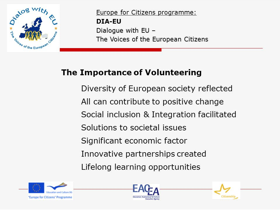 The Importance of Volunteering Diversity of European society reflected All can contribute to positive change Social inclusion & Integration facilitated Solutions to societal issues Significant economic factor Innovative partnerships created Lifelong learning opportunities Europe for Citizens programme: DIA-EU Dialogue with EU – The Voices of the European Citizens