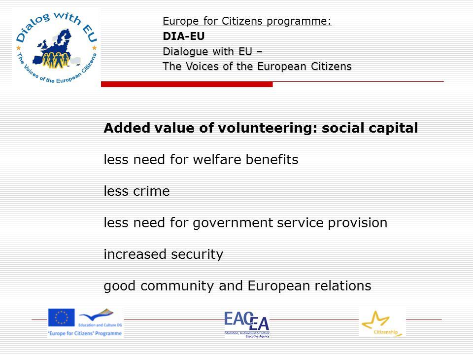 Added value of volunteering: social capital less need for welfare benefits less crime less need for government service provision increased security good community and European relations Europe for Citizens programme: DIA-EU Dialogue with EU – The Voices of the European Citizens