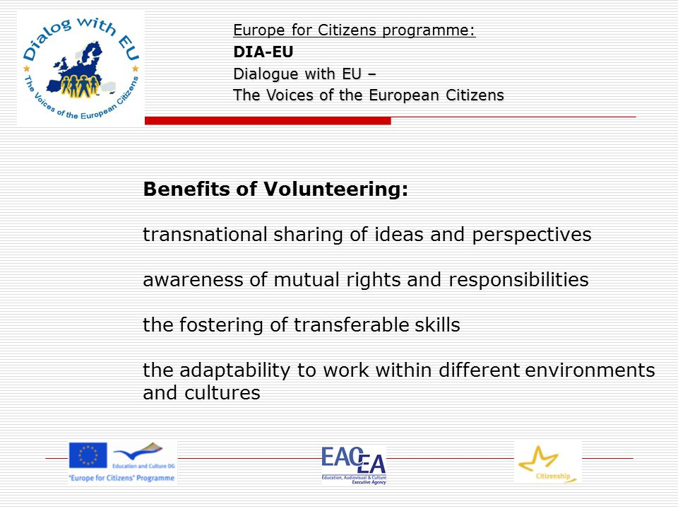 Benefits of Volunteering: transnational sharing of ideas and perspectives awareness of mutual rights and responsibilities the fostering of transferable skills the adaptability to work within different environments and cultures Europe for Citizens programme: DIA-EU Dialogue with EU – The Voices of the European Citizens