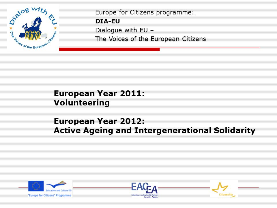 European Year 2011: Volunteering European Year 2012: Active Ageing and Intergenerational Solidarity Europe for Citizens programme: DIA-EU Dialogue with EU – The Voices of the European Citizens