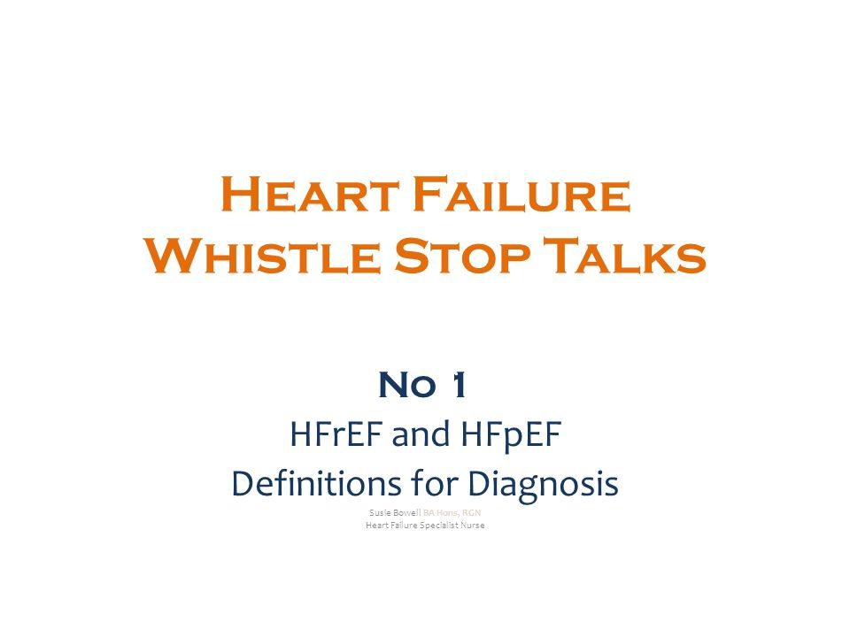 Heart Failure Whistle Stop Talks No 1 HFrEF and HFpEF Definitions for Diagnosis Susie Bowell BA Hons, RGN Heart Failure Specialist Nurse