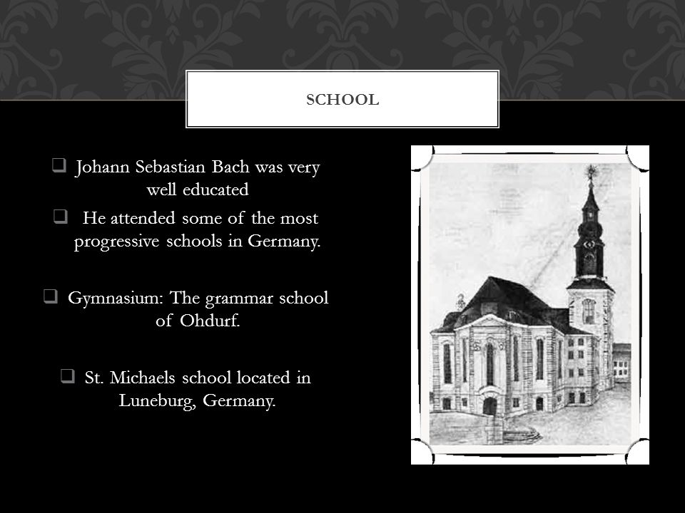  Johann Sebastian Bach was very well educated  He attended some of the most progressive schools in Germany.
