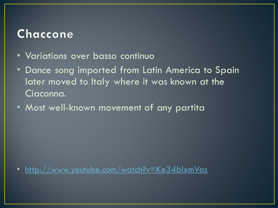 Variations over basso continuo Dance song imported from Latin America to Spain later moved to Italy where it was known at the Ciaconna.