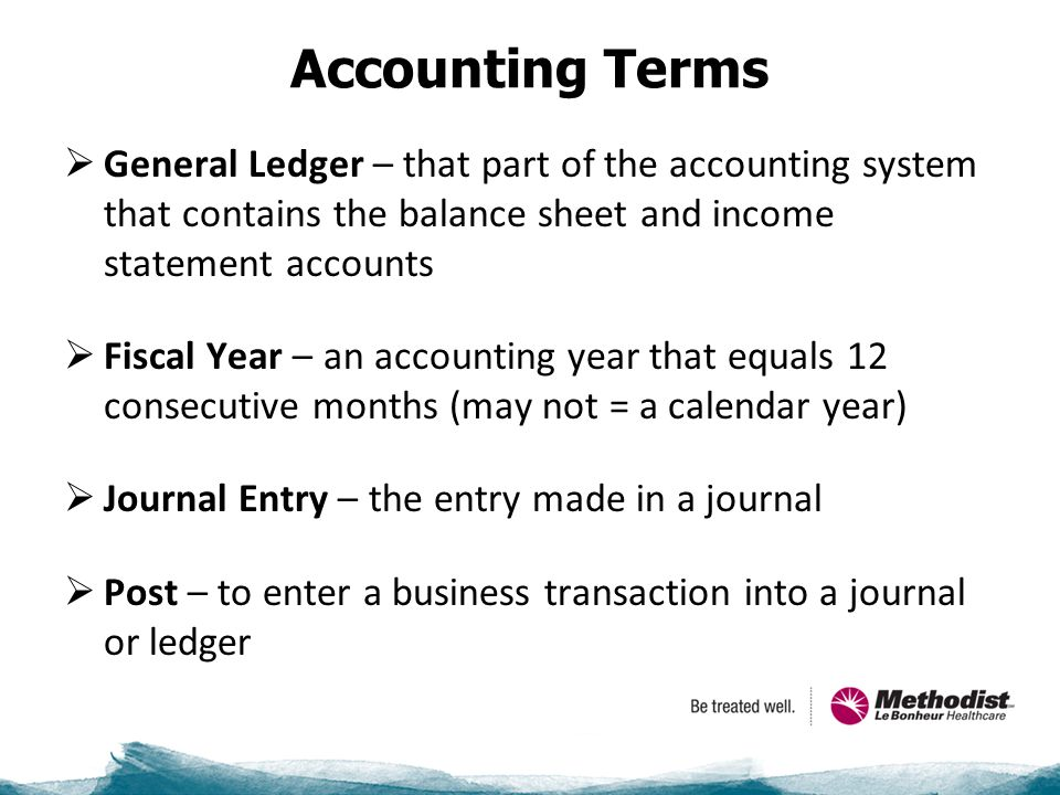 Accounting Terms  General Ledger – that part of the accounting system that contains the balance sheet and income statement accounts  Fiscal Year – an accounting year that equals 12 consecutive months (may not = a calendar year)  Journal Entry – the entry made in a journal  Post – to enter a business transaction into a journal or ledger