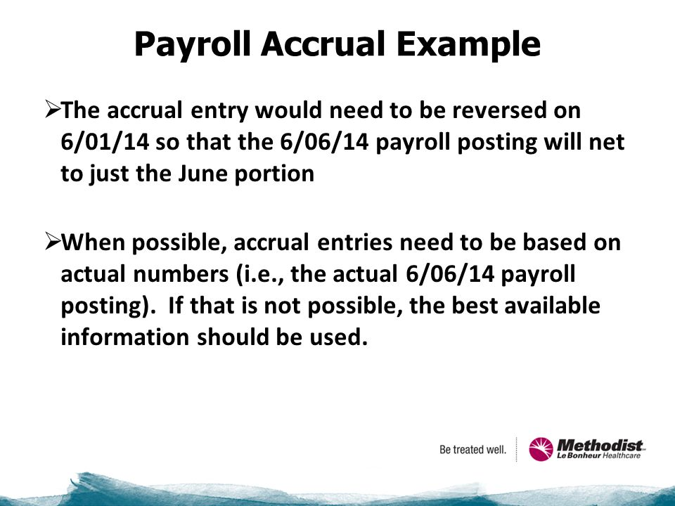Payroll Accrual Example  The accrual entry would need to be reversed on 6/01/14 so that the 6/06/14 payroll posting will net to just the June portion  When possible, accrual entries need to be based on actual numbers (i.e., the actual 6/06/14 payroll posting).