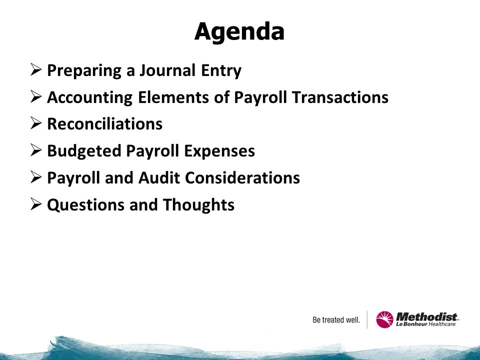 Agenda  Preparing a Journal Entry  Accounting Elements of Payroll Transactions  Reconciliations  Budgeted Payroll Expenses  Payroll and Audit Considerations  Questions and Thoughts