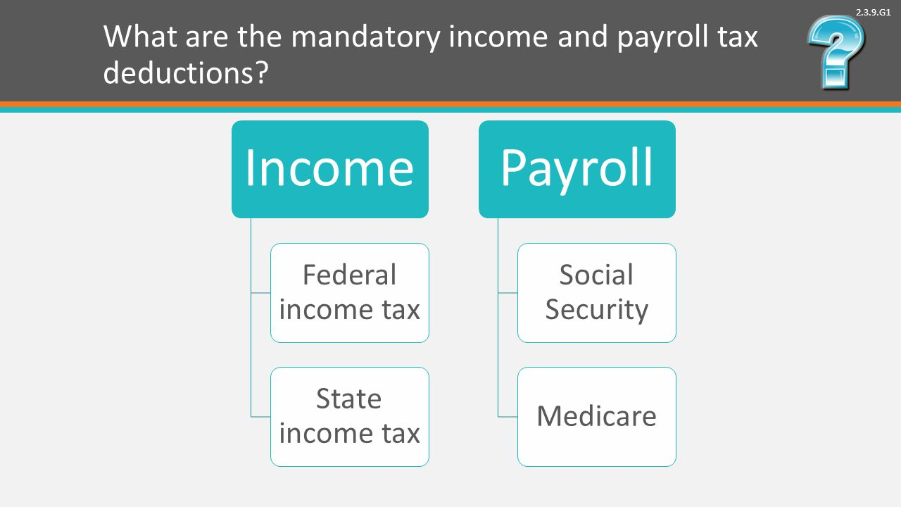 2.3.9.G1 What are the mandatory income and payroll tax deductions.