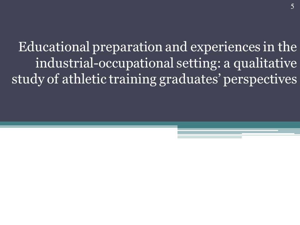 Educational preparation and experiences in the industrial-occupational setting: a qualitative study of athletic training graduates' perspectives 5