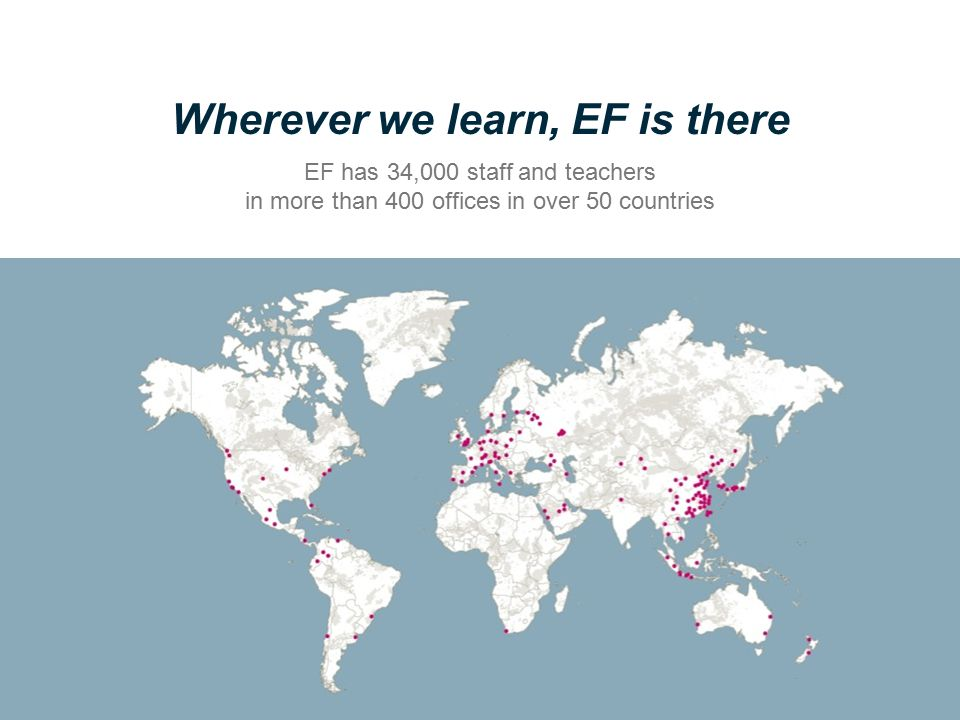 Wherever we learn, EF is there EF has 34,000 staff and teachers in more than 400 offices in over 50 countries