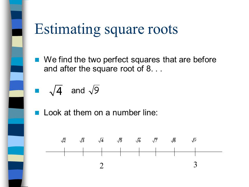 Estimating square roots We find the two perfect squares that are before and after the square root of 8...