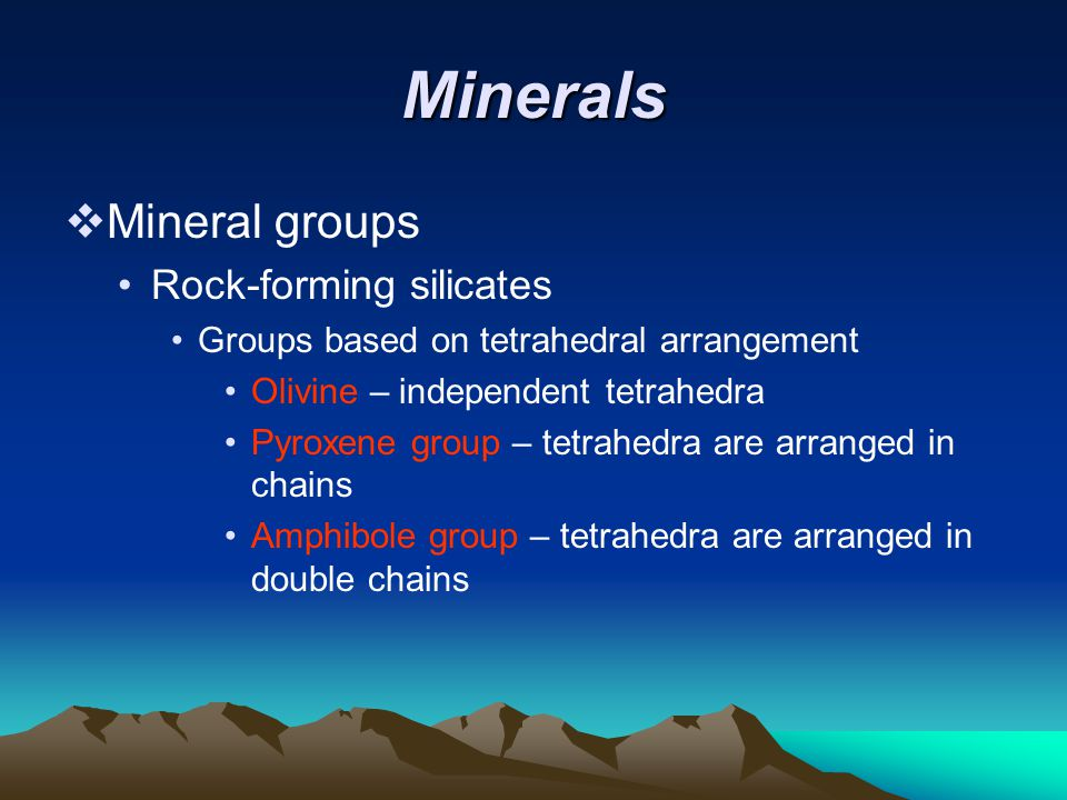 Minerals  Mineral groups Rock-forming silicates Groups based on tetrahedral arrangement Olivine – independent tetrahedra Pyroxene group – tetrahedra are arranged in chains Amphibole group – tetrahedra are arranged in double chains