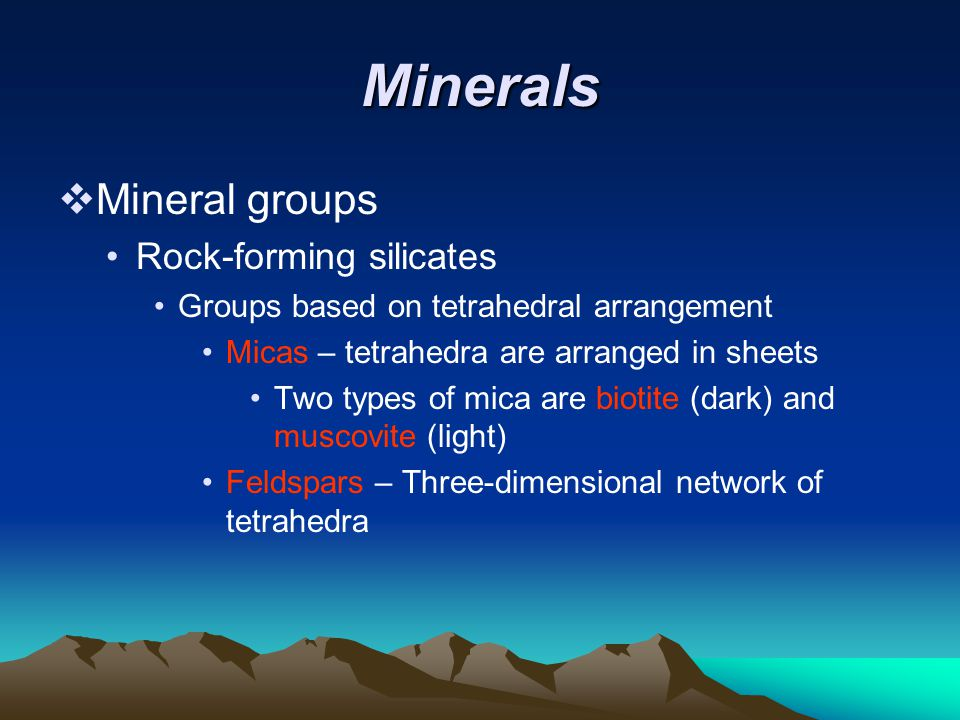 Minerals  Mineral groups Rock-forming silicates Groups based on tetrahedral arrangement Micas – tetrahedra are arranged in sheets Two types of mica are biotite (dark) and muscovite (light) Feldspars – Three-dimensional network of tetrahedra