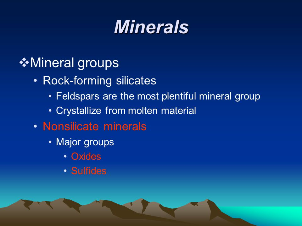 Minerals  Mineral groups Rock-forming silicates Feldspars are the most plentiful mineral group Crystallize from molten material Nonsilicate minerals Major groups Oxides Sulfides