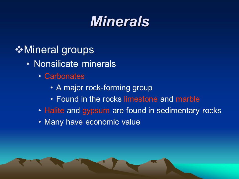 Minerals  Mineral groups Nonsilicate minerals Carbonates A major rock-forming group Found in the rocks limestone and marble Halite and gypsum are found in sedimentary rocks Many have economic value