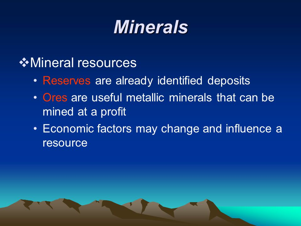Minerals  Mineral resources Reserves are already identified deposits Ores are useful metallic minerals that can be mined at a profit Economic factors may change and influence a resource