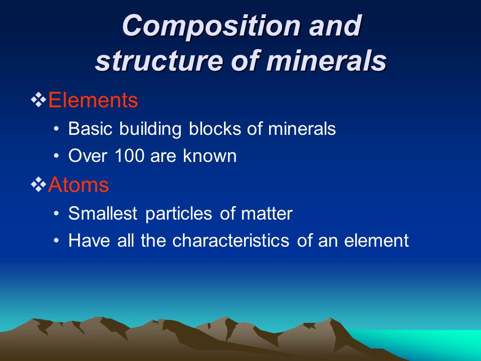 Composition and structure of minerals  Elements Basic building blocks of minerals Over 100 are known  Atoms Smallest particles of matter Have all the characteristics of an element