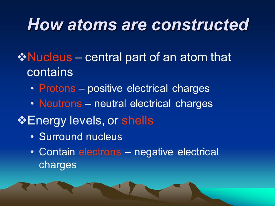 How atoms are constructed  Nucleus – central part of an atom that contains Protons – positive electrical charges Neutrons – neutral electrical charges  Energy levels, or shells Surround nucleus Contain electrons – negative electrical charges