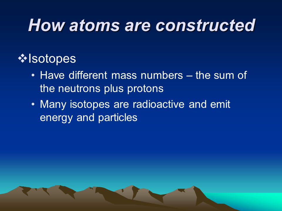 How atoms are constructed  Isotopes Have different mass numbers – the sum of the neutrons plus protons Many isotopes are radioactive and emit energy and particles