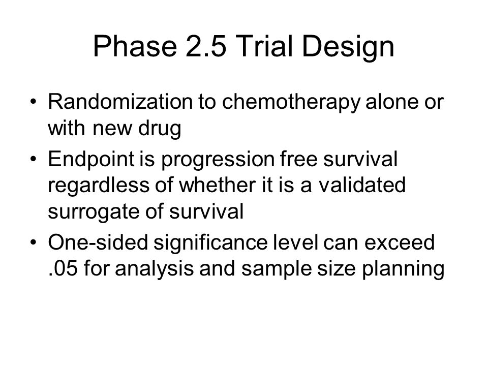 Phase 2.5 Trial Design Randomization to chemotherapy alone or with new drug Endpoint is progression free survival regardless of whether it is a validated surrogate of survival One-sided significance level can exceed.05 for analysis and sample size planning