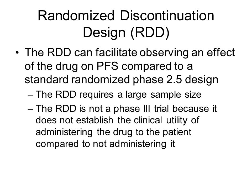 Randomized Discontinuation Design (RDD) The RDD can facilitate observing an effect of the drug on PFS compared to a standard randomized phase 2.5 design –The RDD requires a large sample size –The RDD is not a phase III trial because it does not establish the clinical utility of administering the drug to the patient compared to not administering it