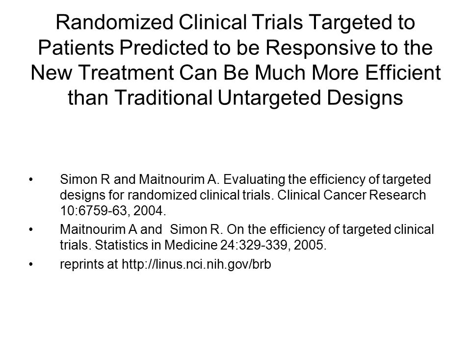 Randomized Clinical Trials Targeted to Patients Predicted to be Responsive to the New Treatment Can Be Much More Efficient than Traditional Untargeted Designs Simon R and Maitnourim A.