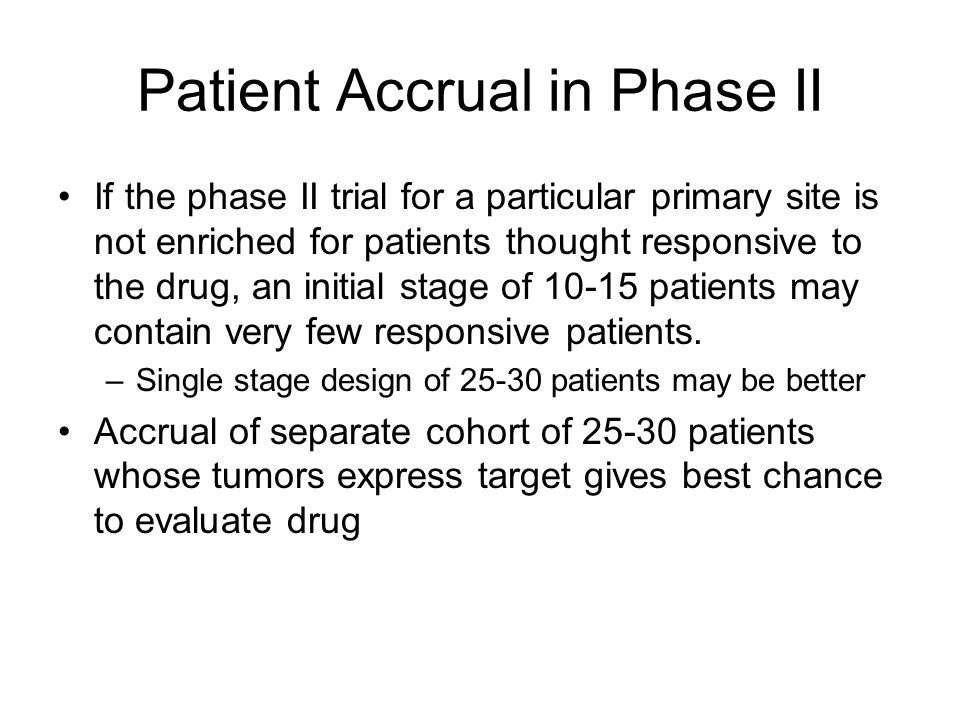 Patient Accrual in Phase II If the phase II trial for a particular primary site is not enriched for patients thought responsive to the drug, an initial stage of patients may contain very few responsive patients.