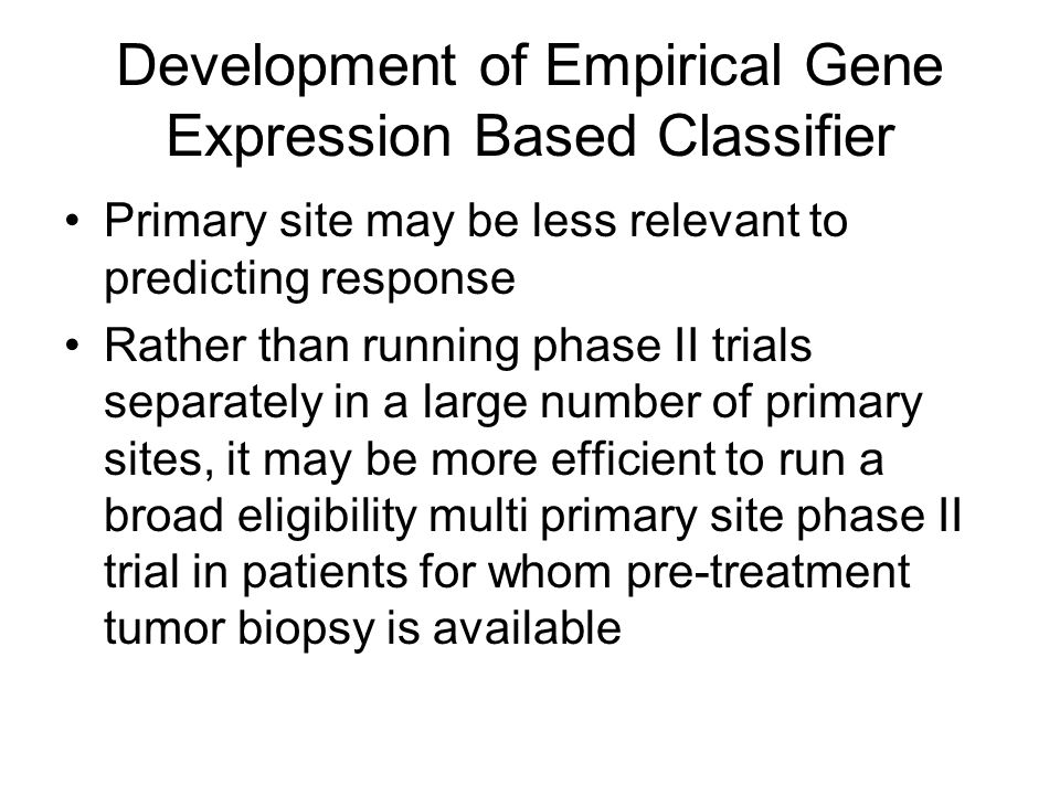 Development of Empirical Gene Expression Based Classifier Primary site may be less relevant to predicting response Rather than running phase II trials separately in a large number of primary sites, it may be more efficient to run a broad eligibility multi primary site phase II trial in patients for whom pre-treatment tumor biopsy is available