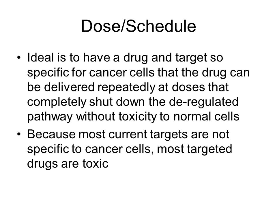 Dose/Schedule Ideal is to have a drug and target so specific for cancer cells that the drug can be delivered repeatedly at doses that completely shut down the de-regulated pathway without toxicity to normal cells Because most current targets are not specific to cancer cells, most targeted drugs are toxic