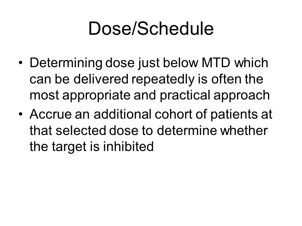 Dose/Schedule Determining dose just below MTD which can be delivered repeatedly is often the most appropriate and practical approach Accrue an additional cohort of patients at that selected dose to determine whether the target is inhibited