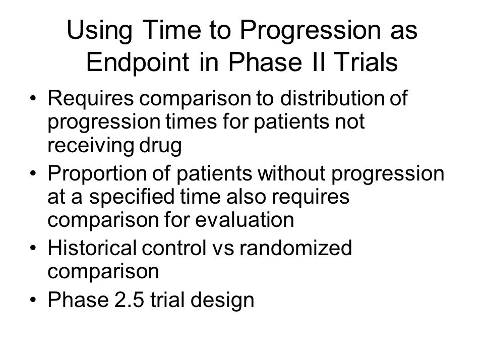 Using Time to Progression as Endpoint in Phase II Trials Requires comparison to distribution of progression times for patients not receiving drug Proportion of patients without progression at a specified time also requires comparison for evaluation Historical control vs randomized comparison Phase 2.5 trial design