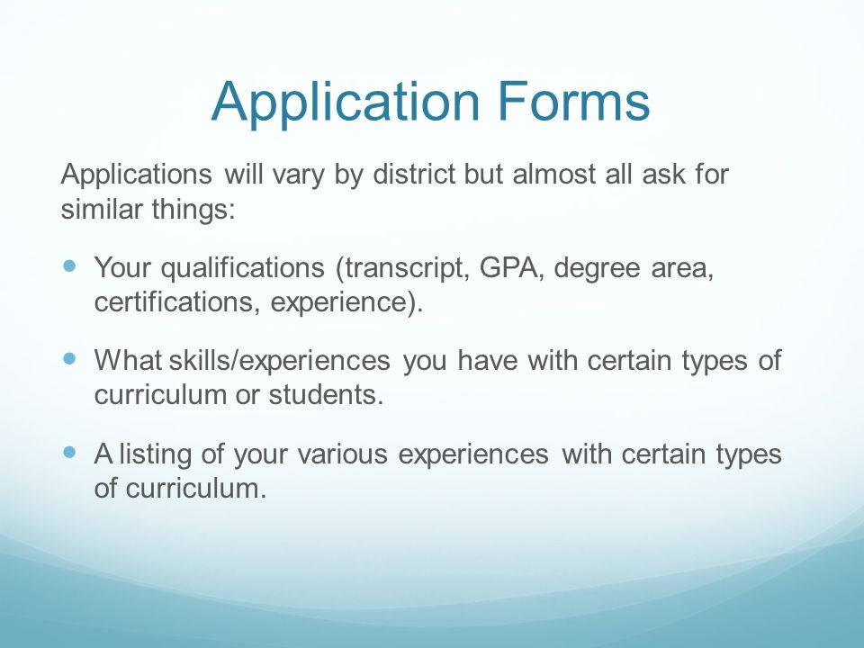 Application Forms Applications will vary by district but almost all ask for similar things: Your qualifications (transcript, GPA, degree area, certifications, experience).