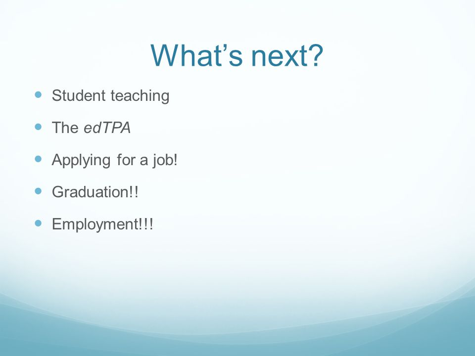 What's next Student teaching The edTPA Applying for a job! Graduation!! Employment!!!