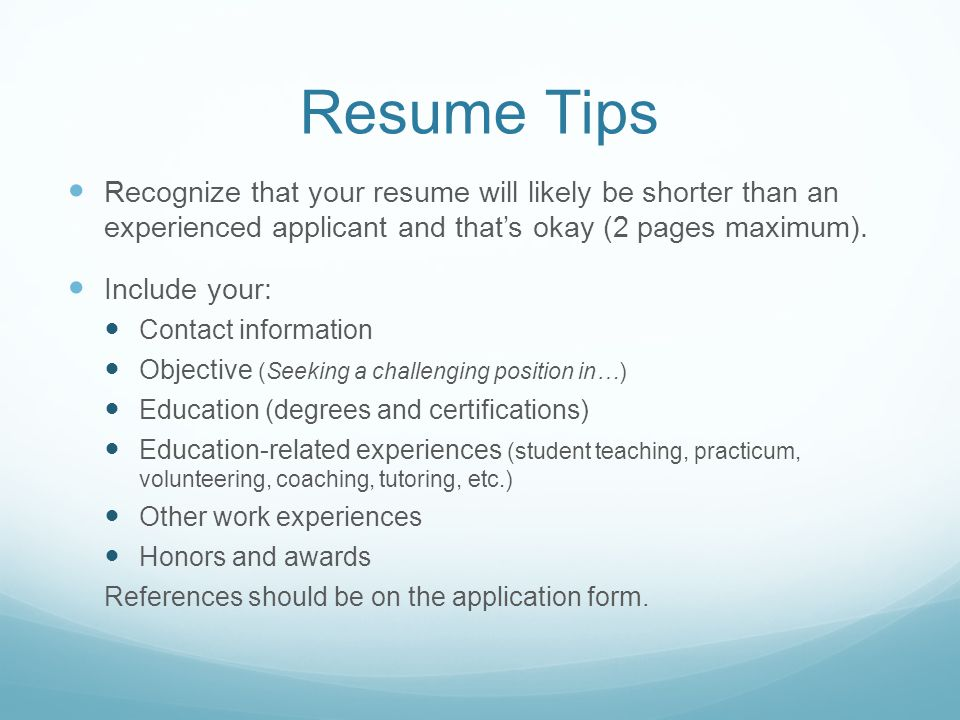 Resume Tips Recognize that your resume will likely be shorter than an experienced applicant and that's okay (2 pages maximum).