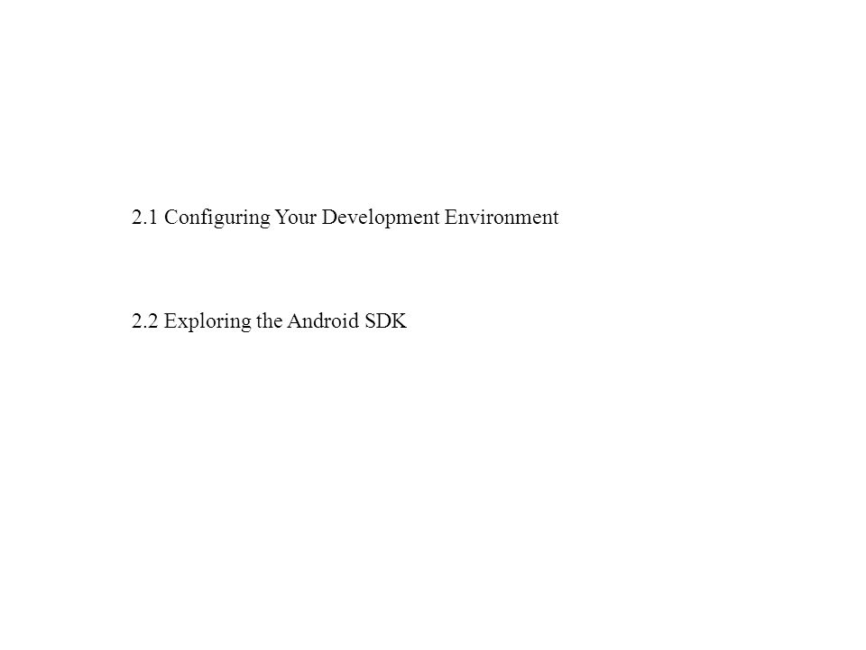 2.1 Configuring Your Development Environment 2.2 Exploring the Android SDK