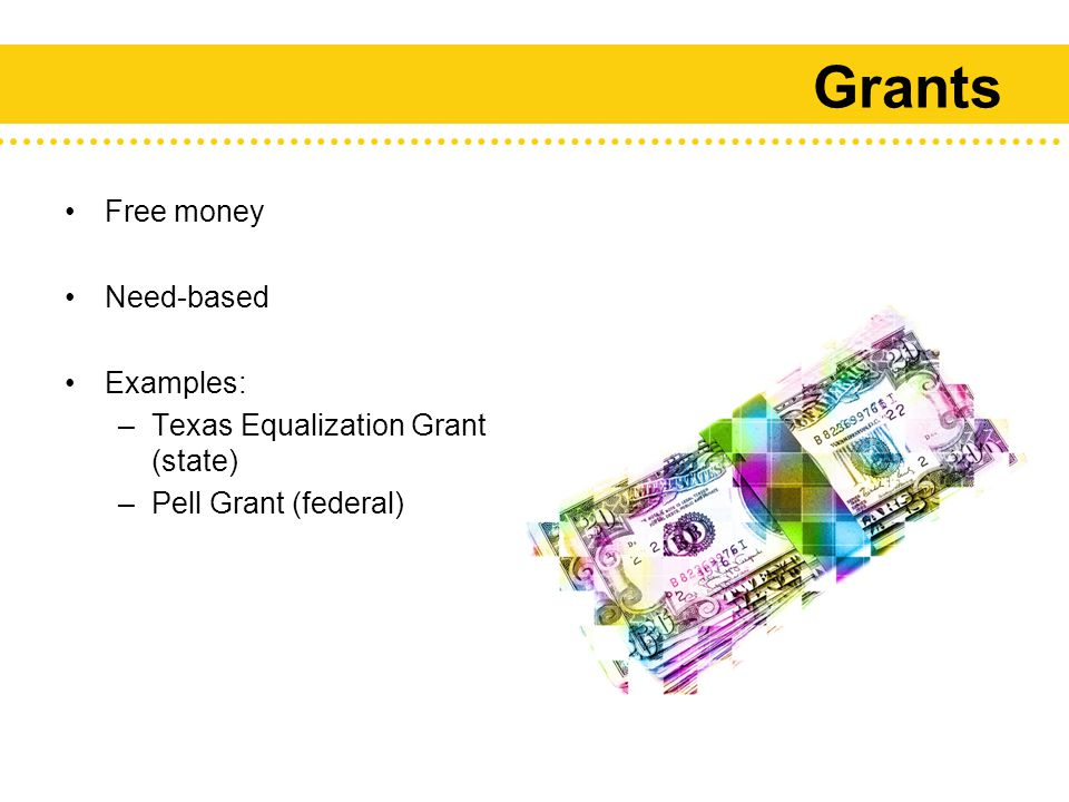 Grants Free money Need-based Examples: –Texas Equalization Grant (state) –Pell Grant (federal)