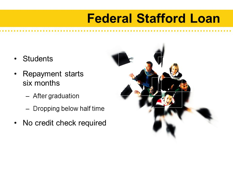 Federal Stafford Loan Students Repayment starts six months –After graduation –Dropping below half time No credit check required