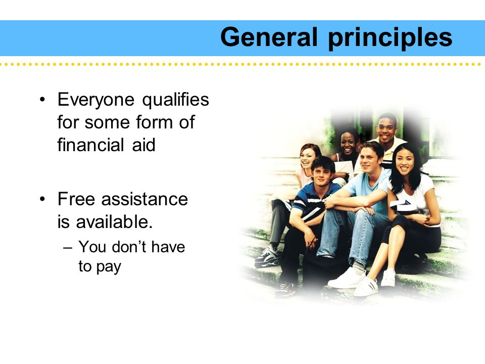 General principles Everyone qualifies for some form of financial aid Free assistance is available.