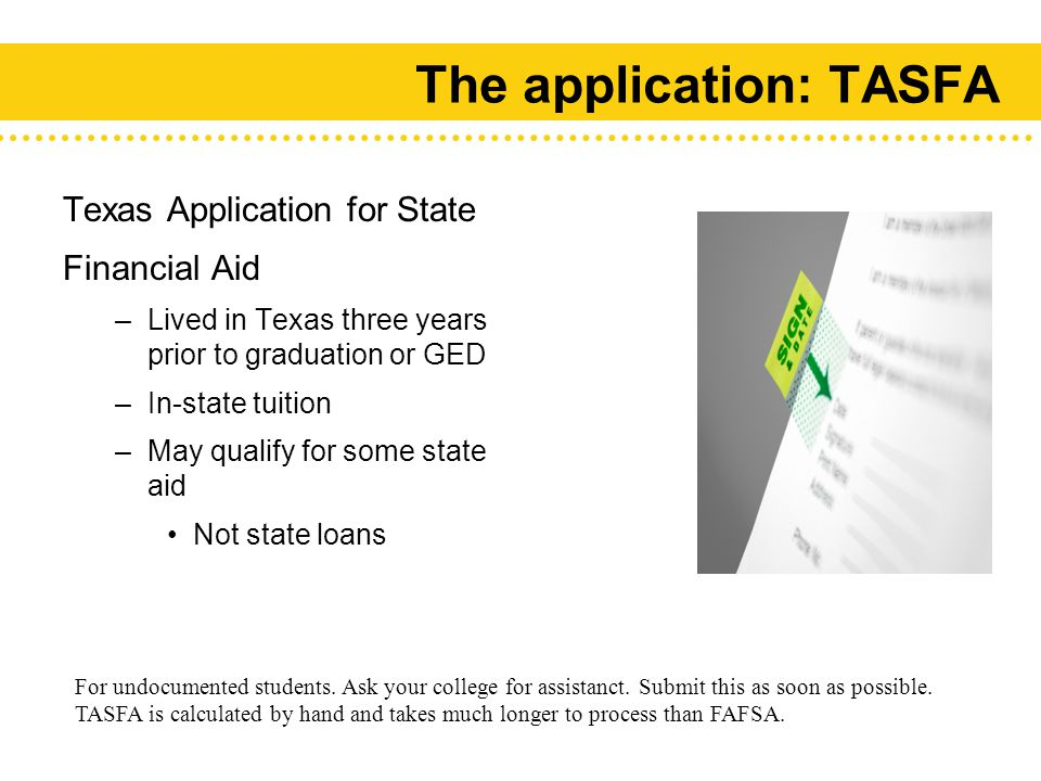 The application: TASFA Texas Application for State Financial Aid –Lived in Texas three years prior to graduation or GED –In-state tuition –May qualify for some state aid Not state loans For undocumented students.