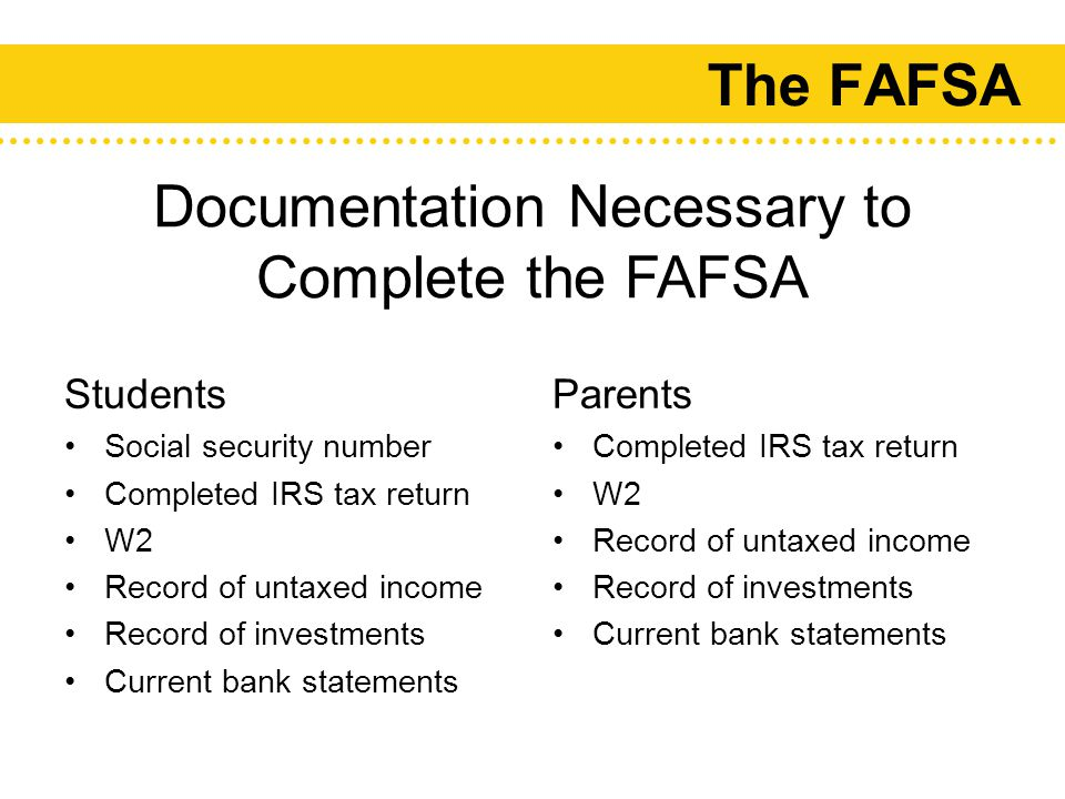 The FAFSA Students Social security number Completed IRS tax return W2 Record of untaxed income Record of investments Current bank statements Parents Completed IRS tax return W2 Record of untaxed income Record of investments Current bank statements Documentation Necessary to Complete the FAFSA