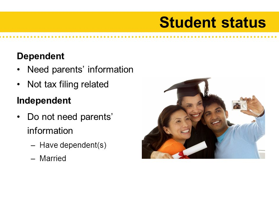 Student status Dependent Need parents' information Not tax filing related Independent Do not need parents' information –Have dependent(s) –Married