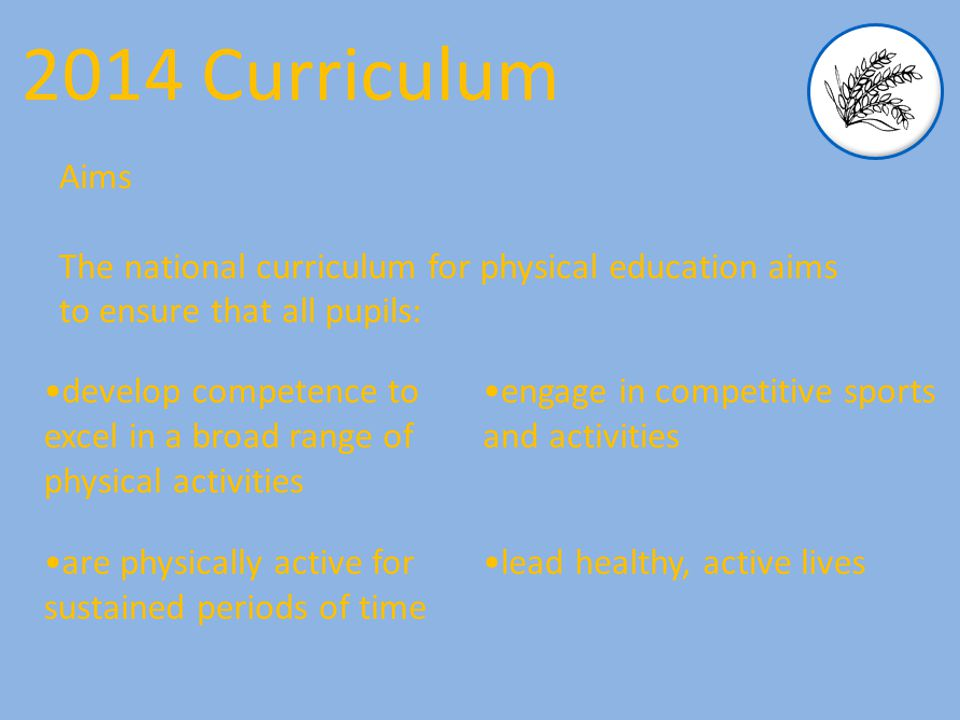 Aims The national curriculum for physical education aims to ensure that all pupils: 2014 Curriculum develop competence to excel in a broad range of physical activities are physically active for sustained periods of time engage in competitive sports and activities lead healthy, active lives