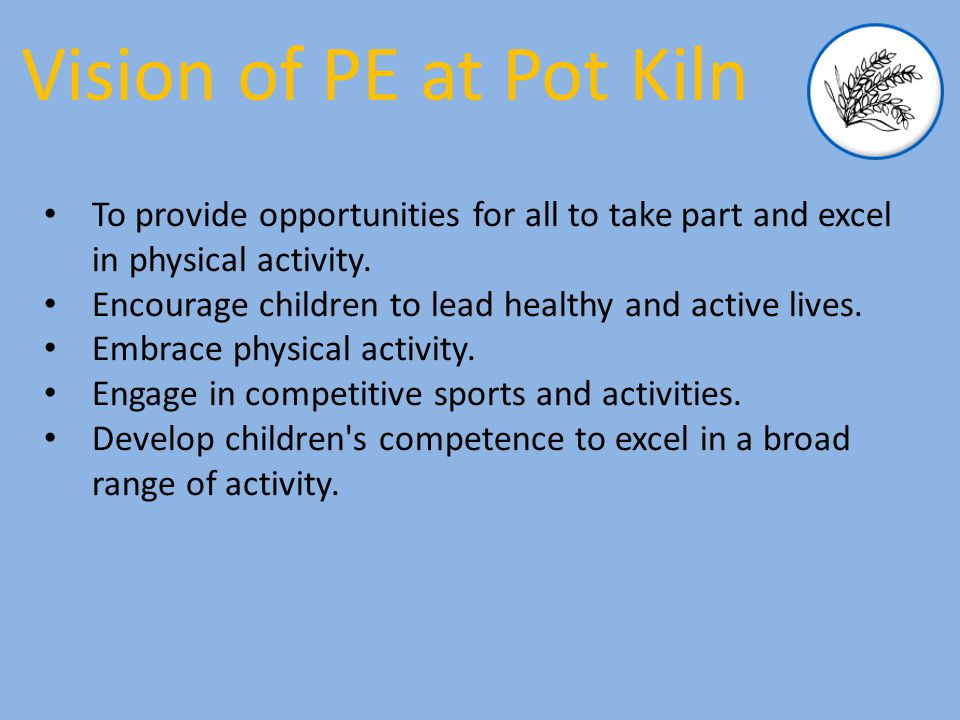 Vision of PE at Pot Kiln To provide opportunities for all to take part and excel in physical activity.